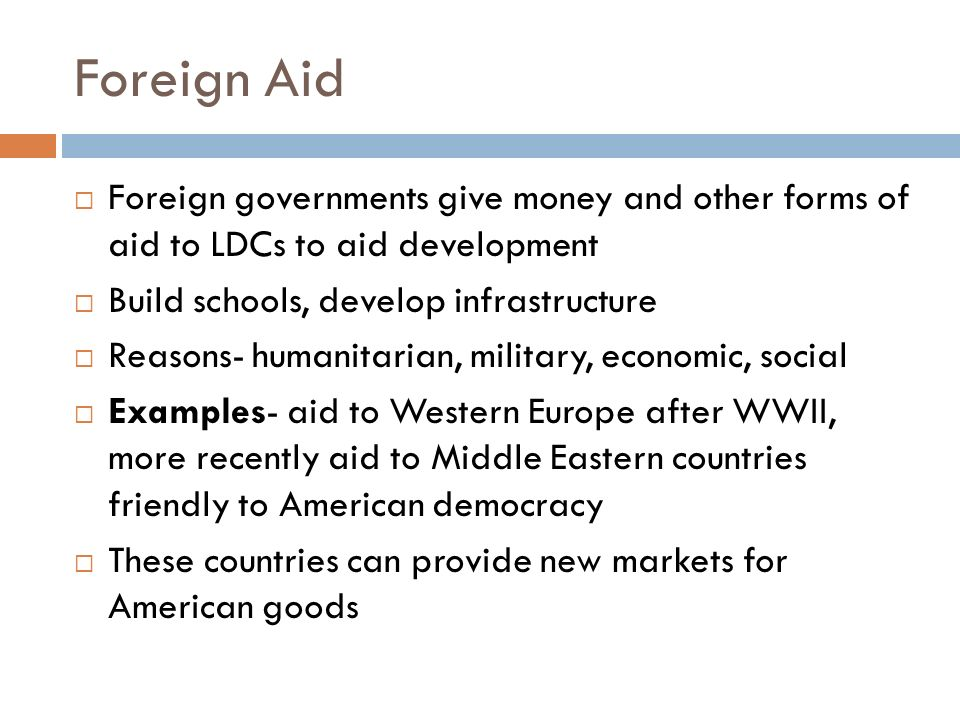 Foreign Aid Foreign governments give money and other forms of aid to LDCs to aid development. Build schools, develop infrastructure.