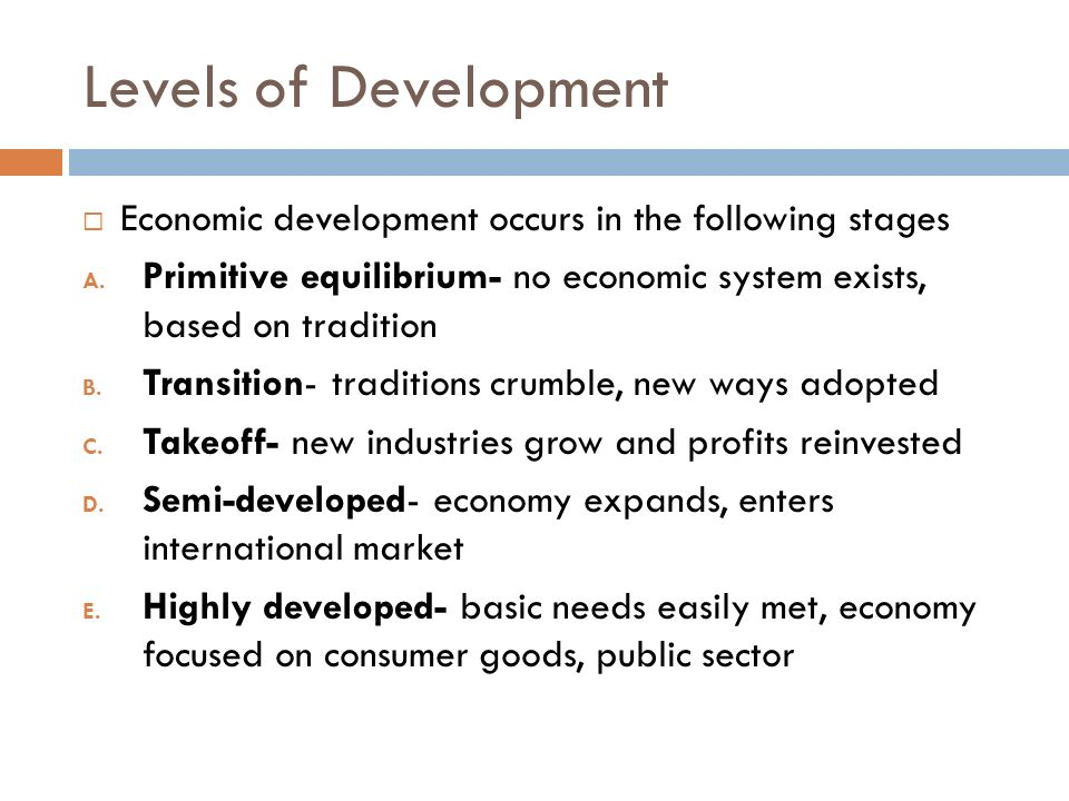 Levels of Development Economic development occurs in the following stages. Primitive equilibrium- no economic system exists, based on tradition.