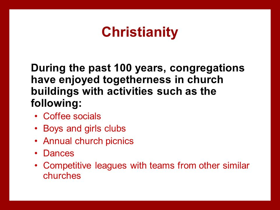 Christianity During the past 100 years, congregations have enjoyed togetherness in church buildings with activities such as the following: