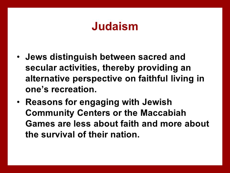 Judaism Jews distinguish between sacred and secular activities, thereby providing an alternative perspective on faithful living in one's recreation.