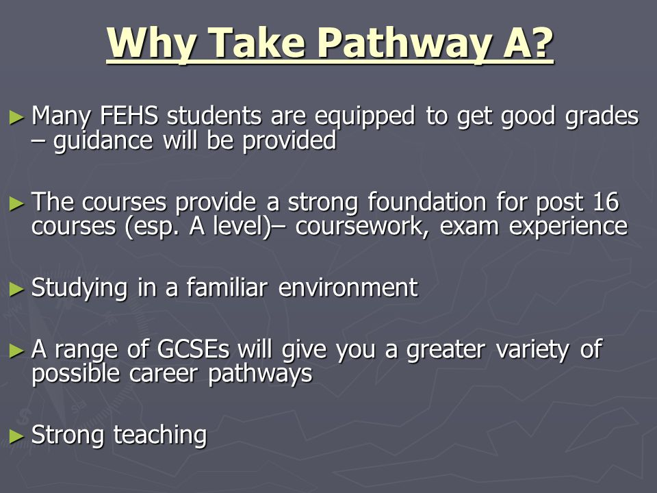 Why Take Pathway A Many FEHS students are equipped to get good grades – guidance will be provided.