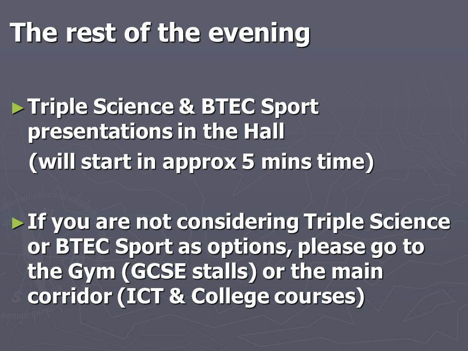 The rest of the evening Triple Science & BTEC Sport presentations in the Hall. (will start in approx 5 mins time)