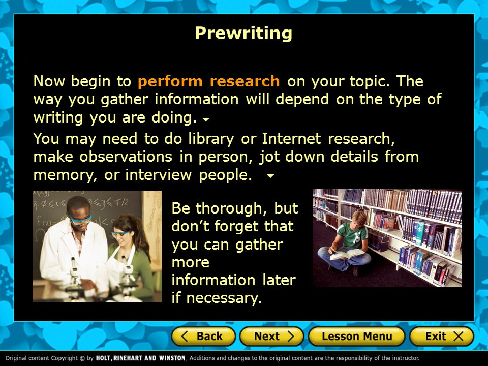 Prewriting Now begin to perform research on your topic. The way you gather information will depend on the type of writing you are doing.
