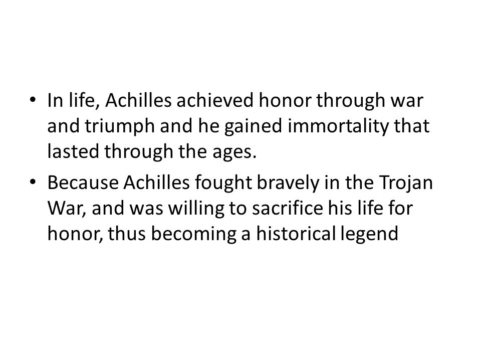 In life, Achilles achieved honor through war and triumph and he gained immortality that lasted through the ages.