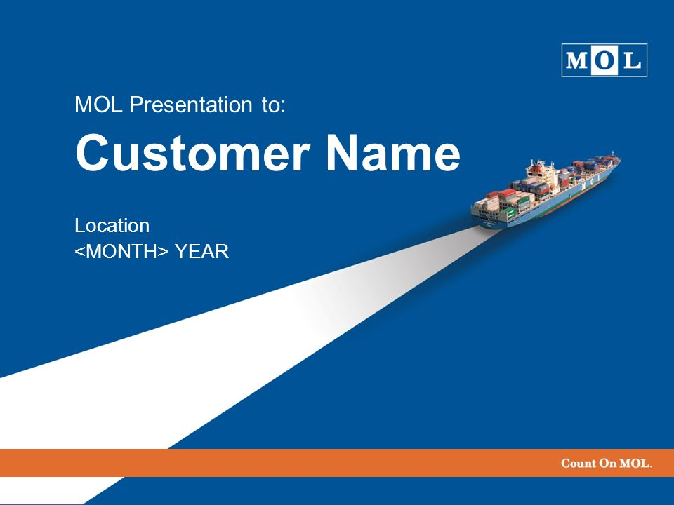 MOL Presentation to: Customer Name Location <MONTH> YEAR