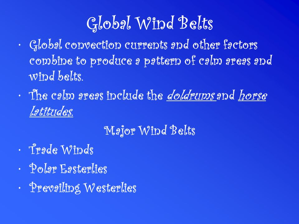 Global Wind Belts Global convection currents and other factors combine to produce a pattern of calm areas and wind belts.