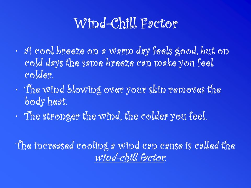 Wind-Chill Factor A cool breeze on a warm day feels good, but on cold days the same breeze can make you feel colder.