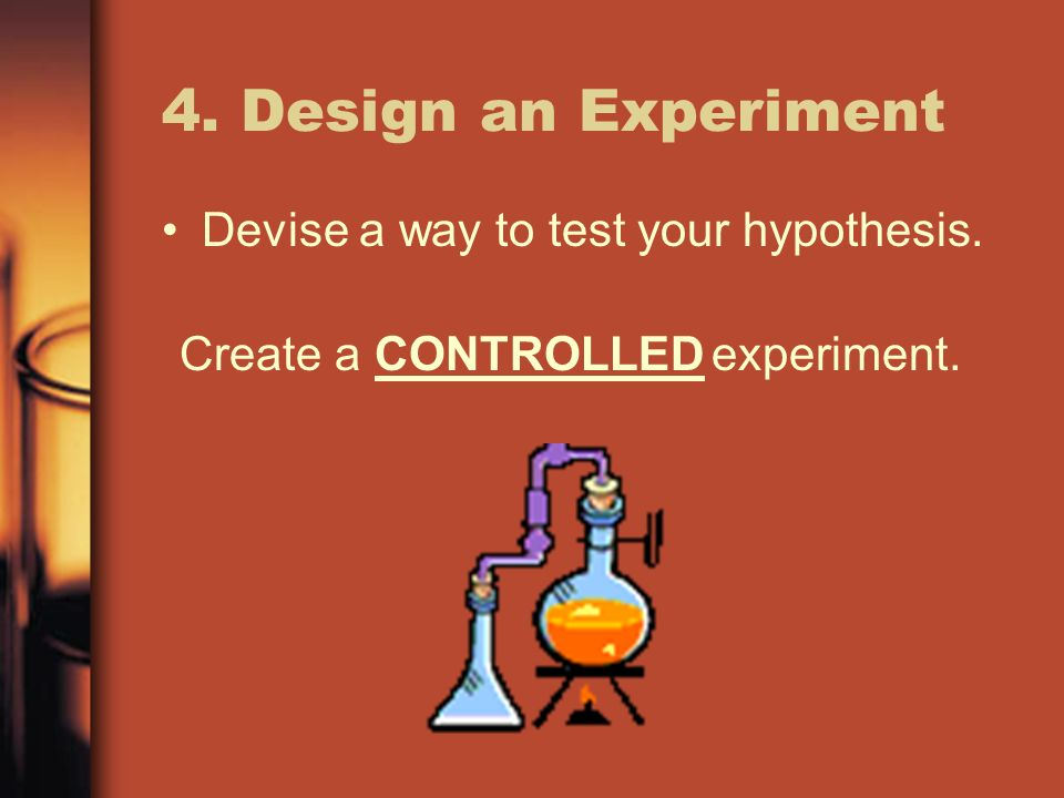 4. Design an Experiment Devise a way to test your hypothesis. Create a