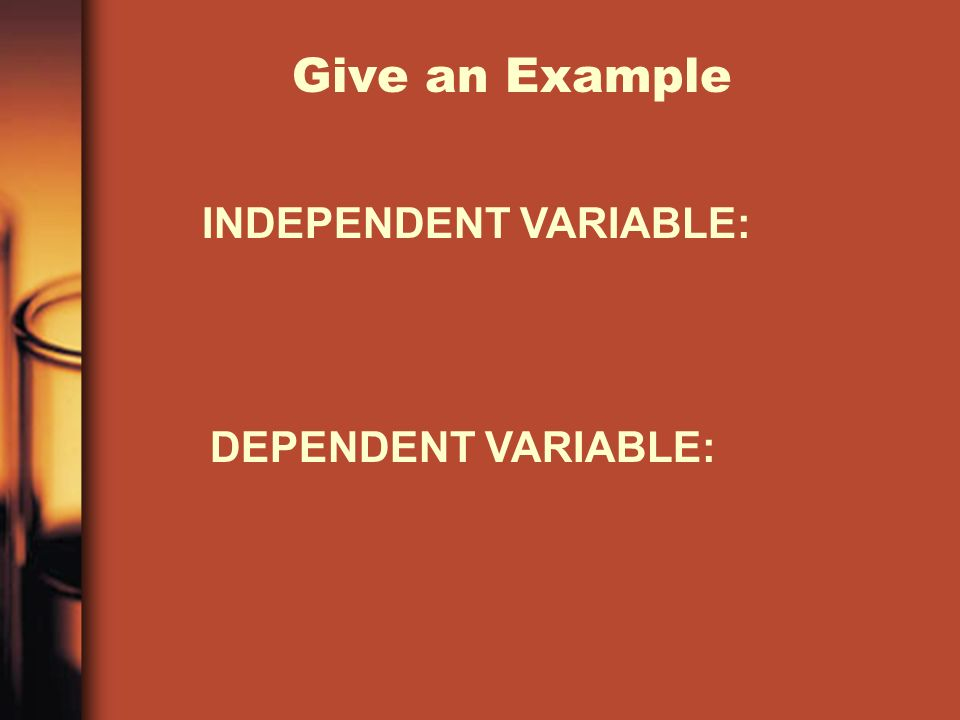 Give an Example INDEPENDENT VARIABLE: DEPENDENT VARIABLE: