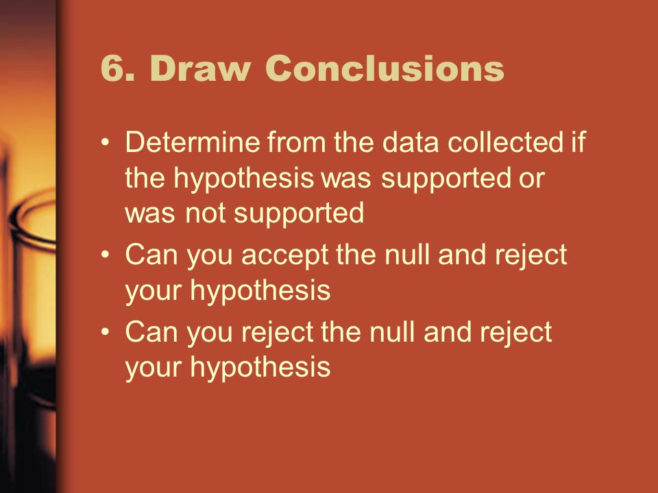 6. Draw Conclusions Determine from the data collected if the hypothesis was supported or was not supported.