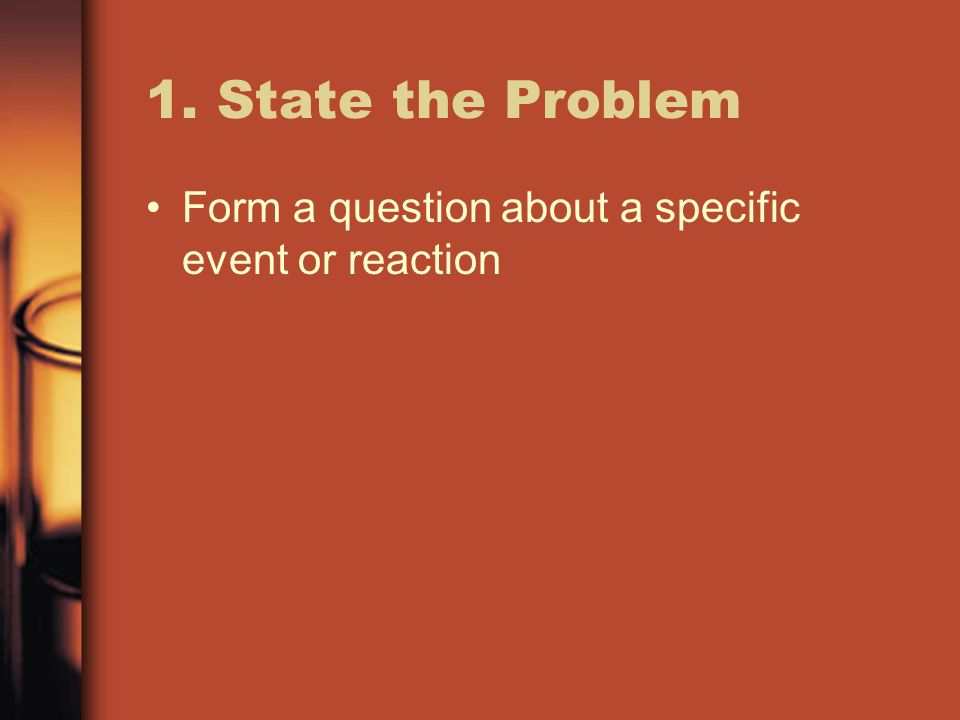 1. State the Problem Form a question about a specific event or reaction