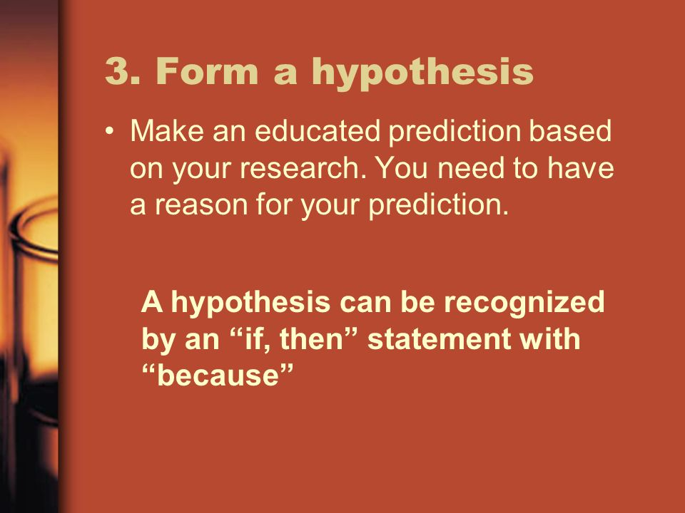 3. Form a hypothesis Make an educated prediction based on your research. You need to have a reason for your prediction.