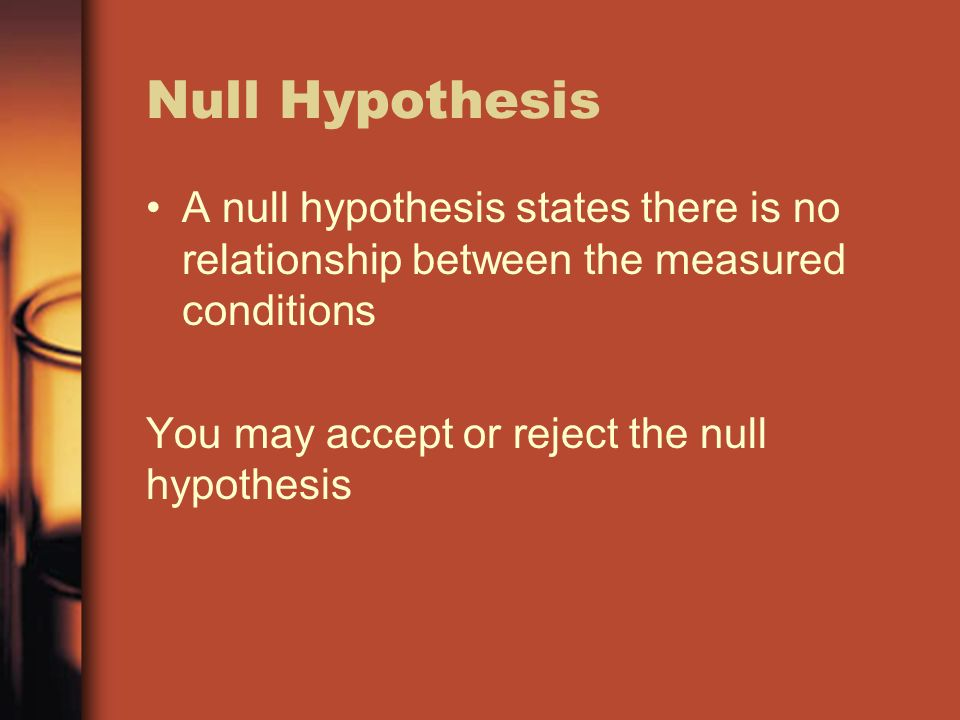 Null Hypothesis A null hypothesis states there is no relationship between the measured conditions.