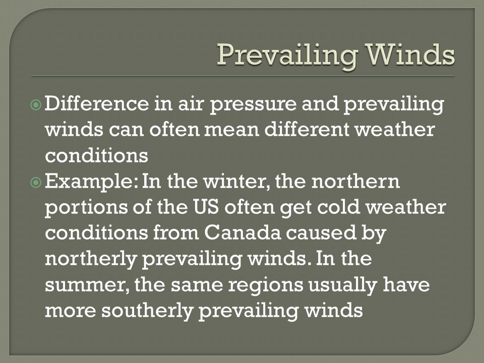 Prevailing Winds Difference in air pressure and prevailing winds can often mean different weather conditions.