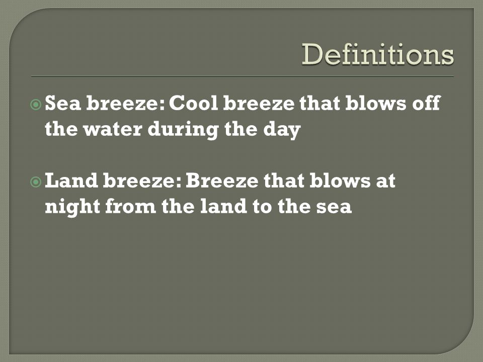 Definitions Sea breeze: Cool breeze that blows off the water during the day.