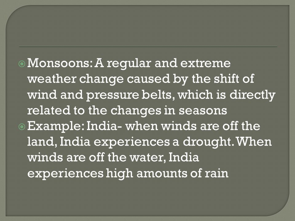 Monsoons: A regular and extreme weather change caused by the shift of wind and pressure belts, which is directly related to the changes in seasons