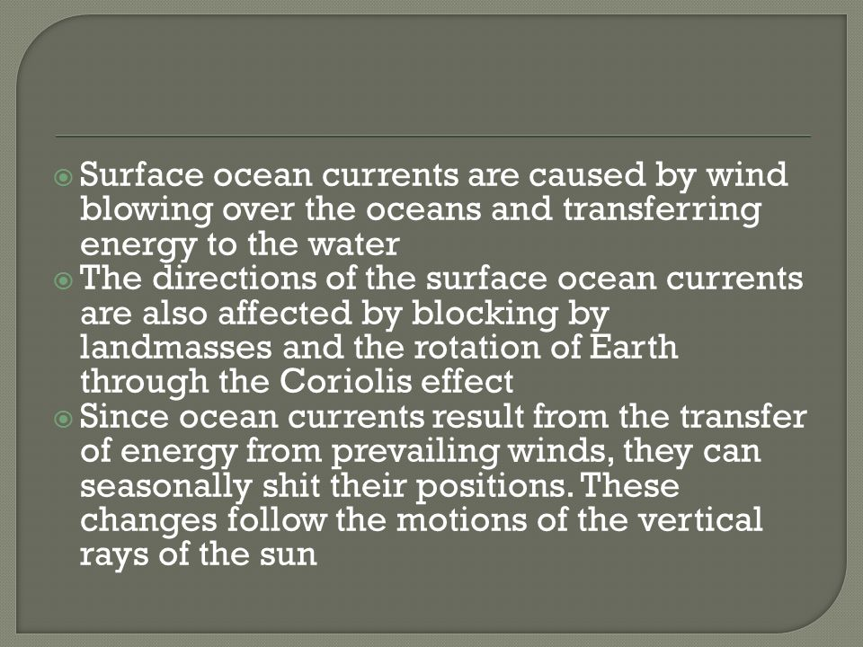 Surface ocean currents are caused by wind blowing over the oceans and transferring energy to the water