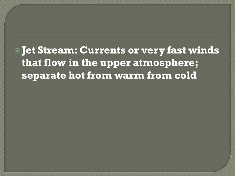 Jet Stream: Currents or very fast winds that flow in the upper atmosphere; separate hot from warm from cold
