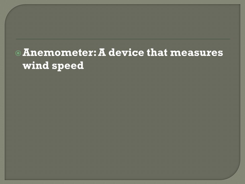 Anemometer: A device that measures wind speed