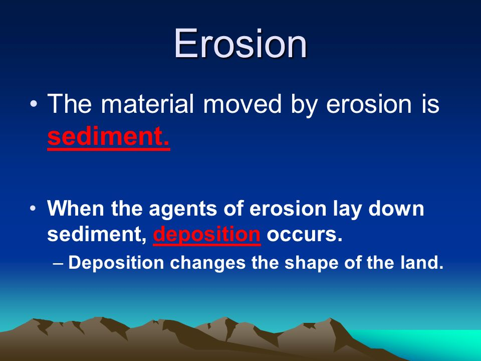 Erosion The material moved by erosion is sediment.