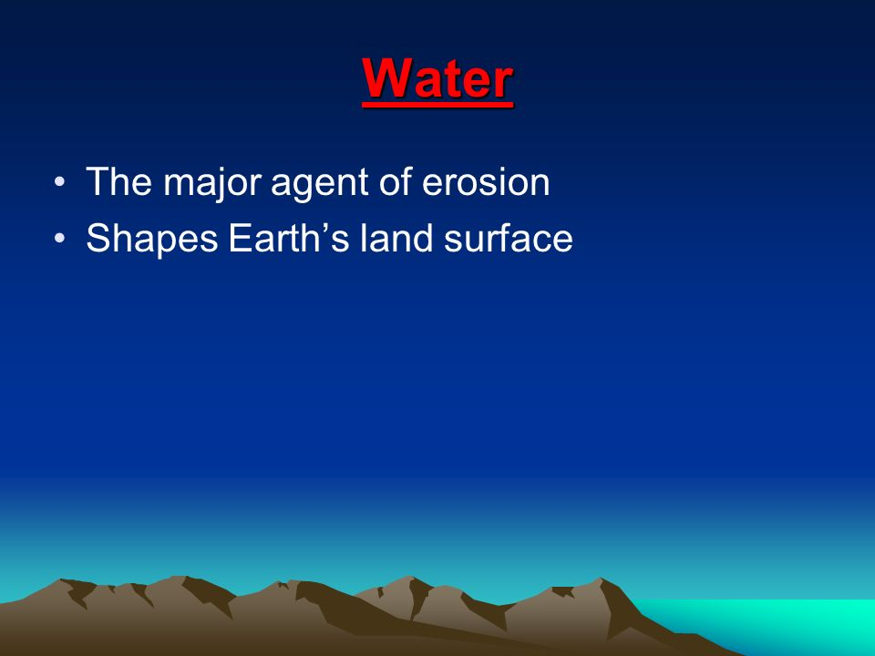 Water The major agent of erosion Shapes Earth's land surface