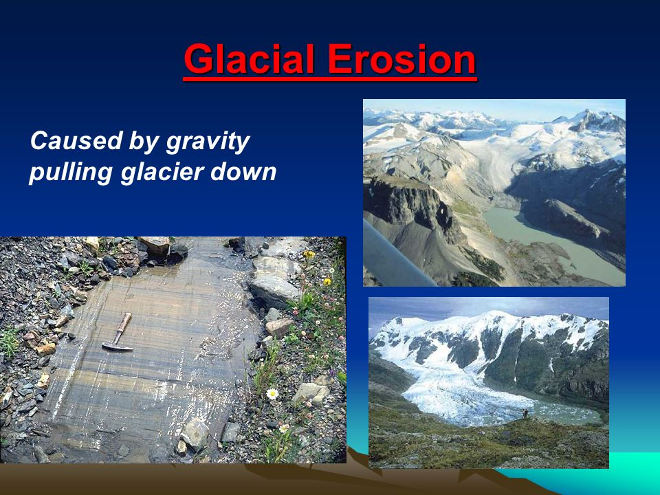 Glacial Erosion Caused by gravity pulling glacier down