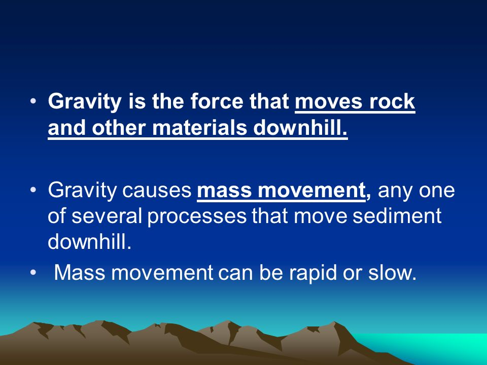 Gravity is the force that moves rock and other materials downhill.