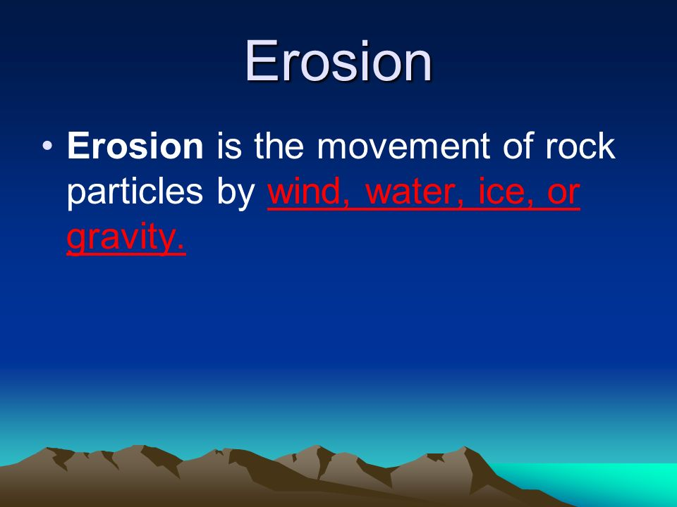 Erosion Erosion is the movement of rock particles by wind, water, ice, or gravity.