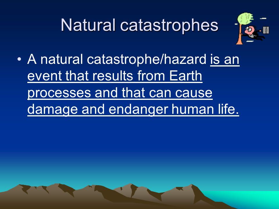 Natural catastrophes A natural catastrophe/hazard is an event that results from Earth processes and that can cause damage and endanger human life.