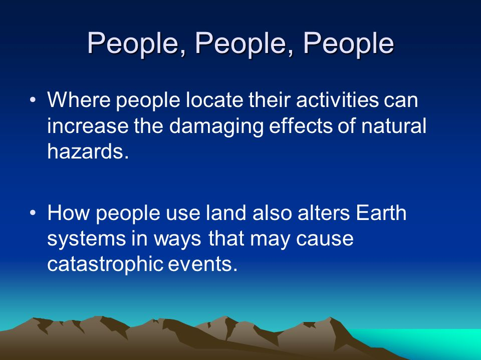 People, People, People Where people locate their activities can increase the damaging effects of natural hazards.