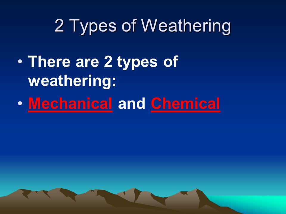 2 Types of Weathering There are 2 types of weathering: