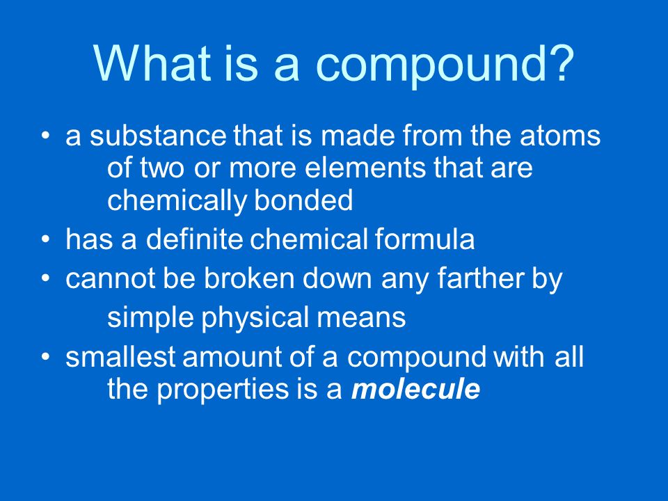 What is a compound a substance that is made from the atoms of two or more elements that are chemically bonded.