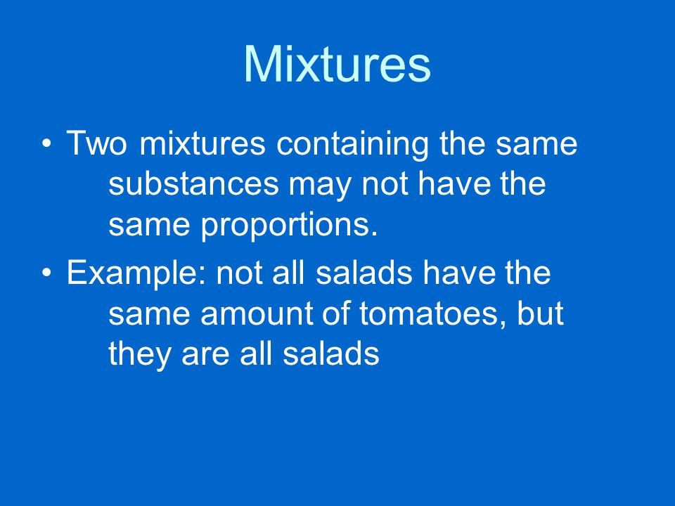 Mixtures Two mixtures containing the same substances may not have the same proportions.