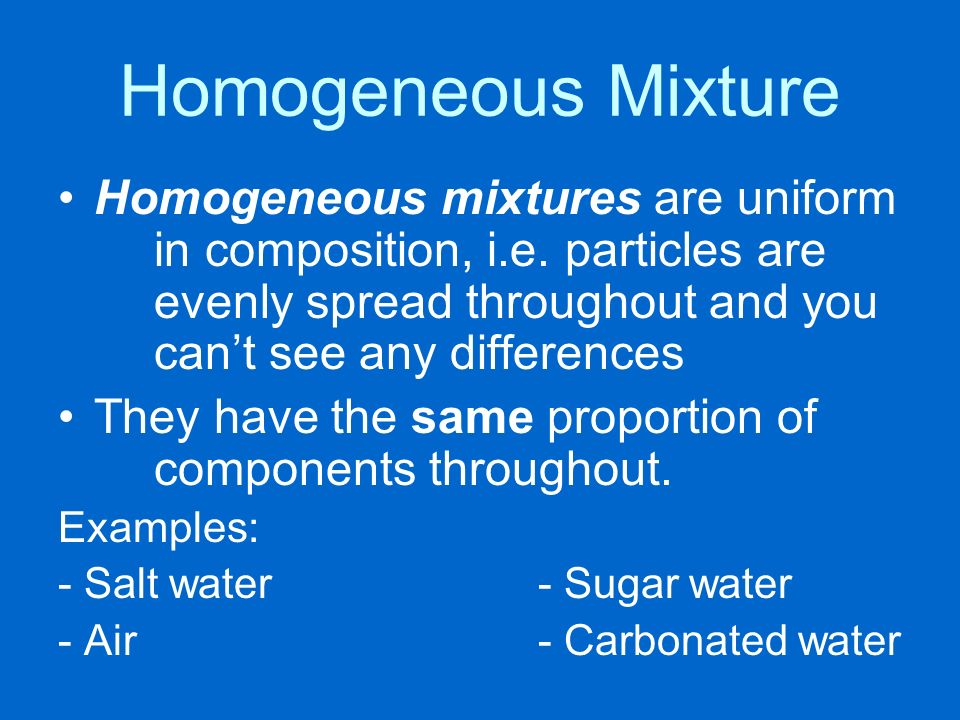 Homogeneous Mixture Homogeneous mixtures are uniform in composition, i.e. particles are evenly spread throughout and you can't see any differences.