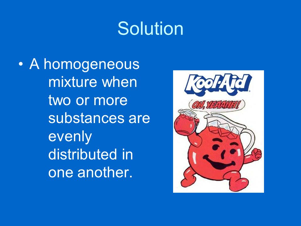 Solution A homogeneous mixture when two or more substances are evenly distributed in one another.