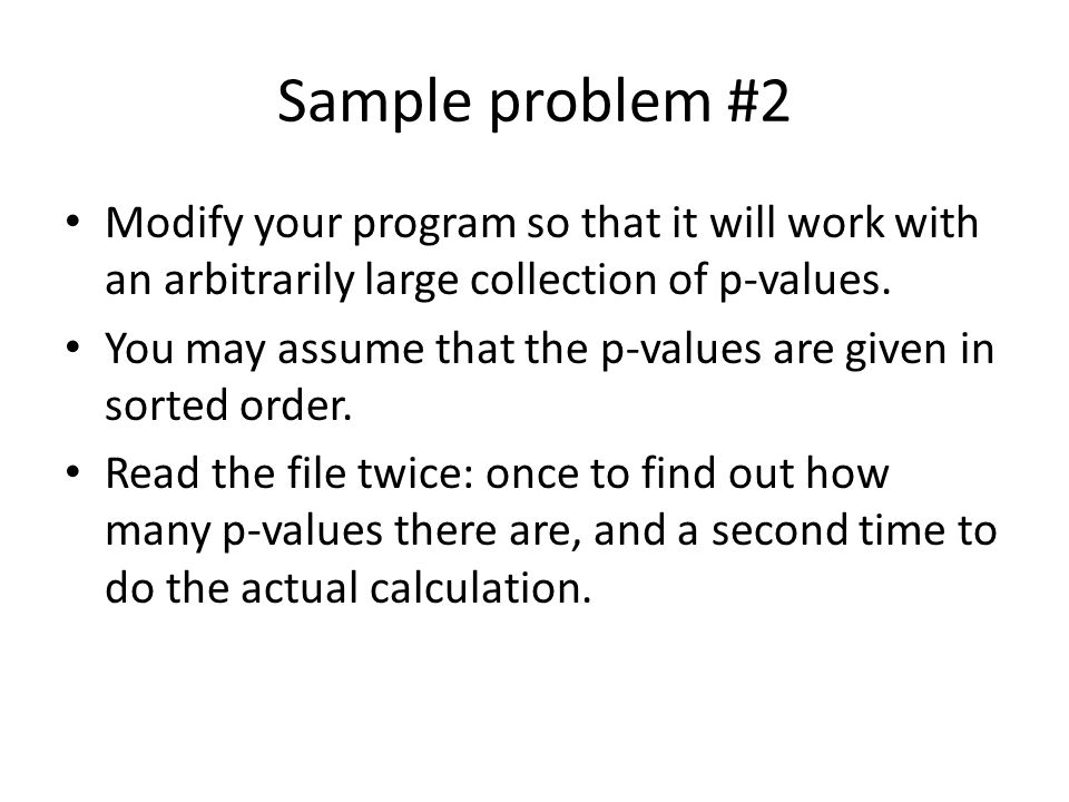 Sample problem #2 Modify your program so that it will work with an arbitrarily large collection of p-values.