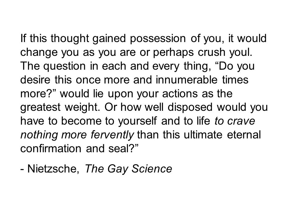Nietzsche, The Gay Science. If this thought gained possession of you, it  would change you as you are or