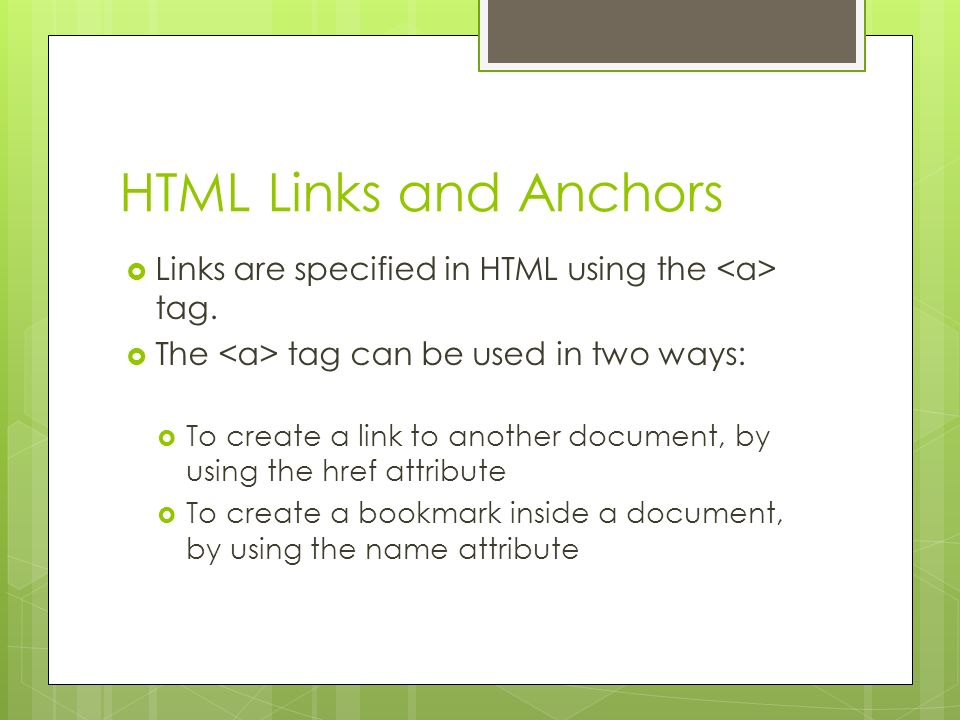 HTML Links and Anchors Links are specified in HTML using the <a> tag. The <a> tag can be used in two ways: