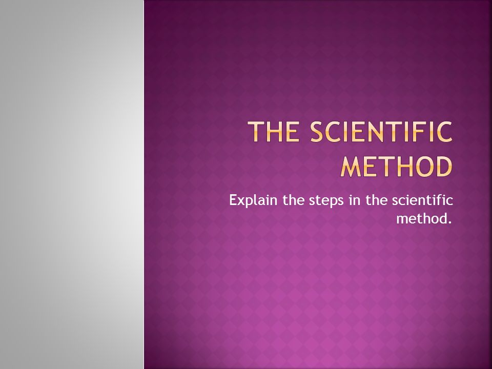 Explain the steps in the scientific method.