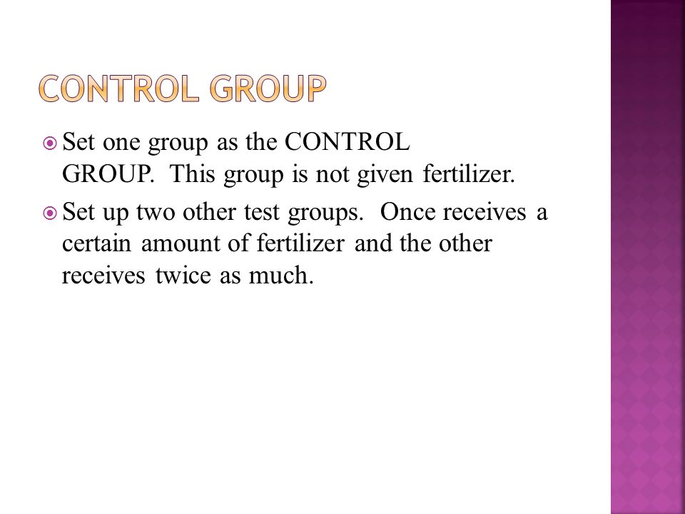 Control group Set one group as the CONTROL GROUP. This group is not given fertilizer.