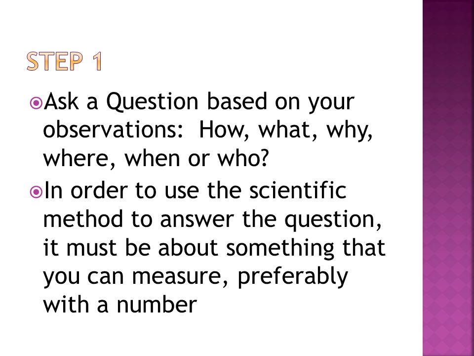 Step 1 Ask a Question based on your observations: How, what, why, where, when or who
