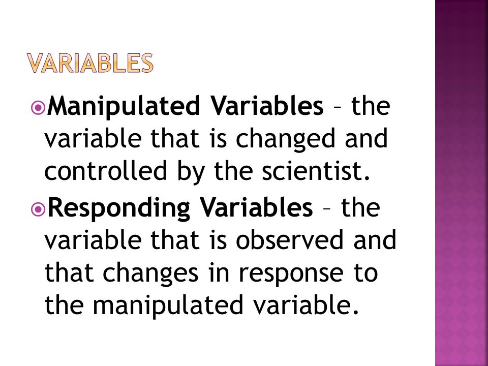 Variables Manipulated Variables – the variable that is changed and controlled by the scientist.