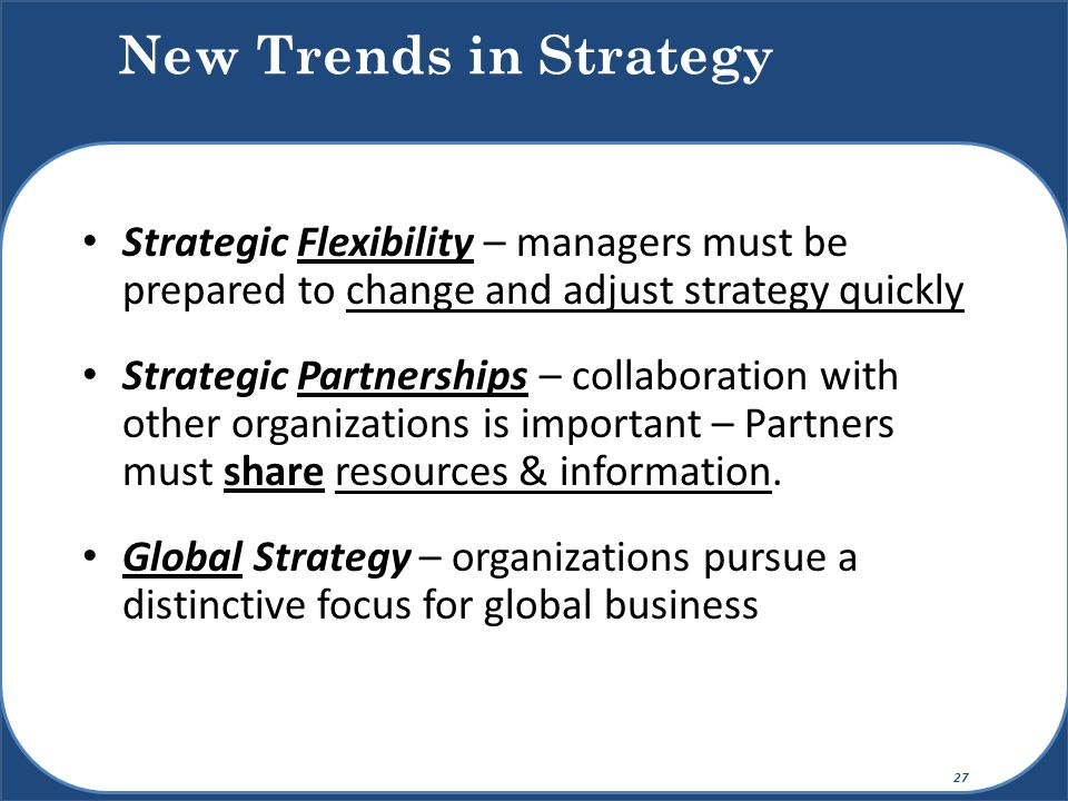 New Trends in Strategy Strategic Flexibility – managers must be prepared to change and adjust strategy quickly.