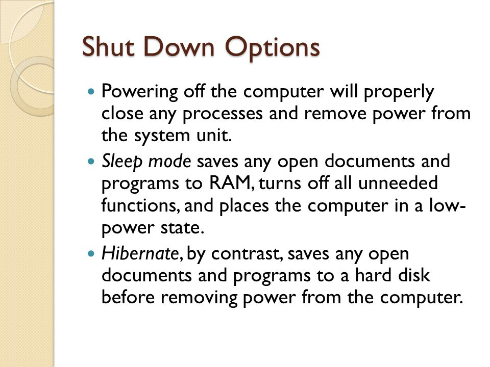 Shut Down Options Powering off the computer will properly close any processes and remove power from the system unit.