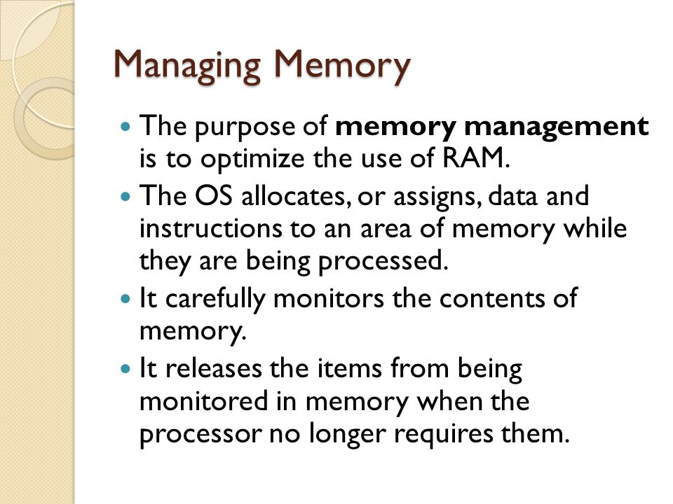 Managing Memory The purpose of memory management is to optimize the use of RAM.