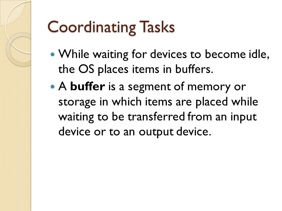 Coordinating Tasks While waiting for devices to become idle, the OS places items in buffers.