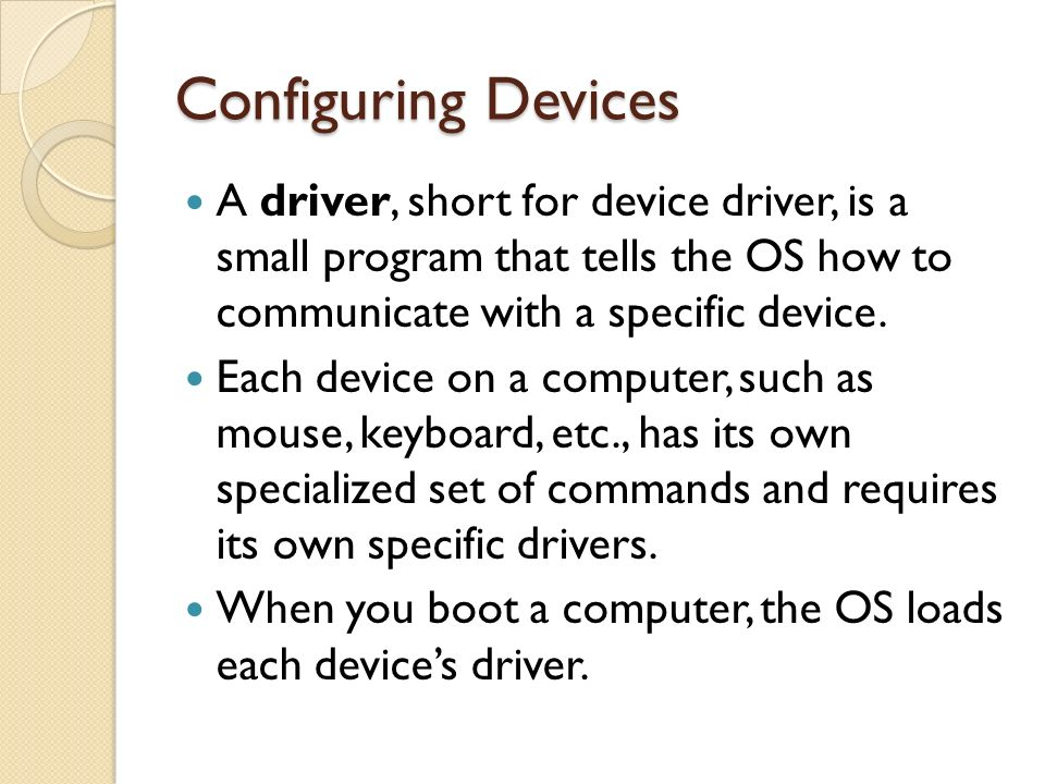 Configuring Devices A driver, short for device driver, is a small program that tells the OS how to communicate with a specific device.