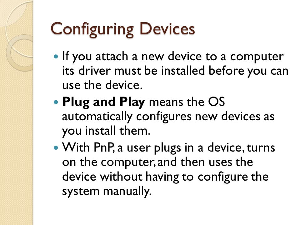 Configuring Devices If you attach a new device to a computer its driver must be installed before you can use the device.