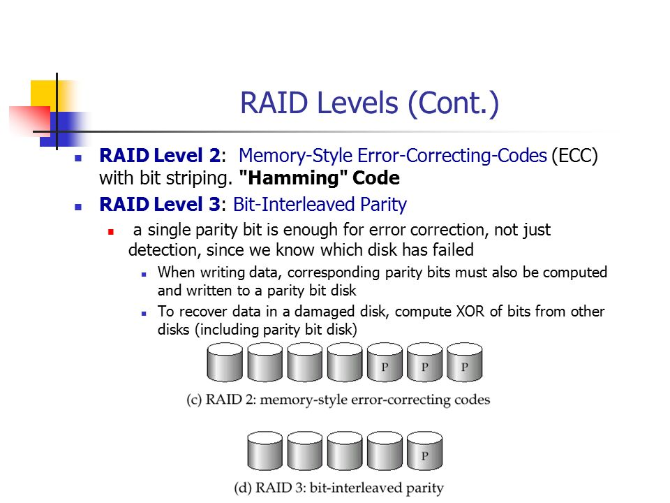 RAID Levels (Cont.) RAID Level 2: Memory-Style Error-Correcting-Codes (ECC) with bit striping. Hamming Code.