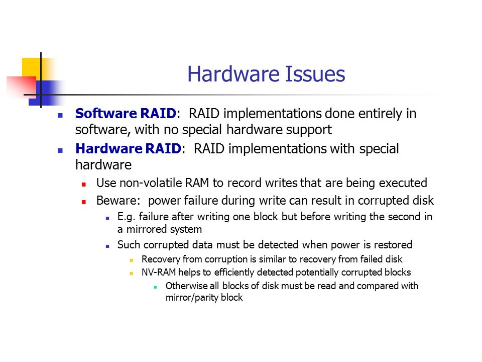 Hardware Issues Software RAID: RAID implementations done entirely in software, with no special hardware support.